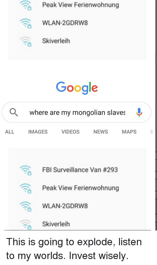 Fbi, Google, and News: Peak View Ferienwohnung  WLAN-2GDRW8  Skiverleih  Google  Q where are my mongolian slaves ^  ALL  IMAGES  VIDEOS  NEWS  MAPS  FBI Surveillance Van #293  Peak View Ferienwohnung  WLAN-2GDRW8  Skiverleih