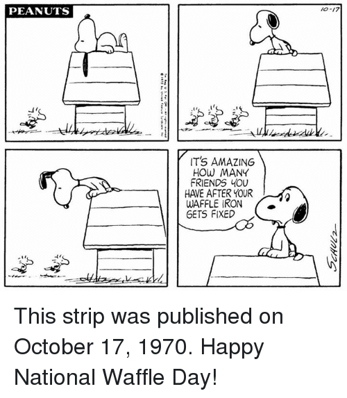 Friends, Memes, and Happy: PEANUTS  10-17  IT'S AMAZING  HOW MANY  FRIENDS YOU  HAVE AFTER YOUR  WAFFLE IRON  GETS FIXED  ti This strip was published on October 17, 1970. Happy National Waffle Day!