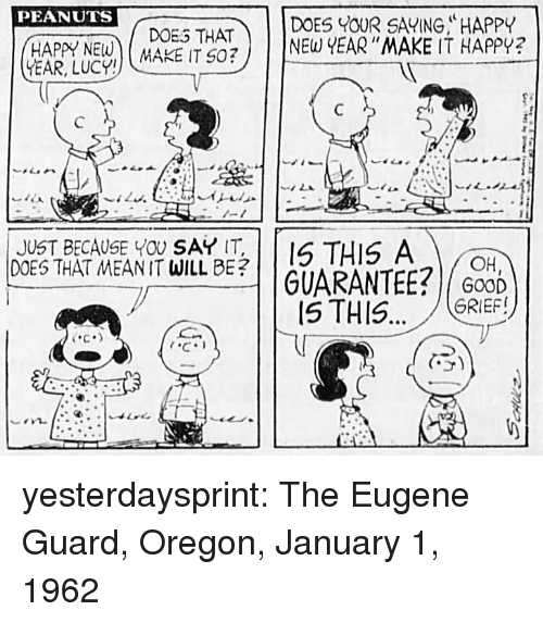 Doe, Tumblr, and Blog: PEANUTS  DOE THATDOES OUR SAVING, HAPPY  ADE ITNE YEAR MAKE IT HAPPY?  -1  JUST BECAUSE YOU SAY T  DOES THAT MEANIT WILL BE?  THIS A  | | GUARANTEE?/COD)  GRIEF!  C.  5) yesterdaysprint:  The Eugene Guard, Oregon, January 1, 1962