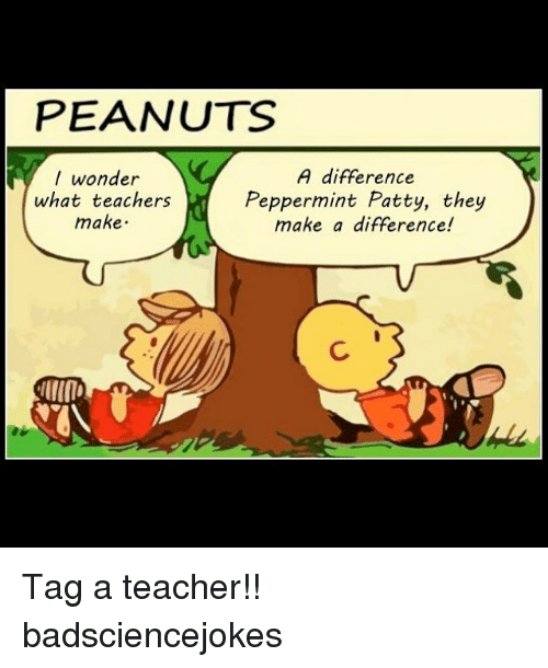 Memes, Teacher, and Peanuts: PEANUTS  I wonder  what teachers  make  A difference  Peppermint Patty, they  make a difference! Tag a teacher!! badsciencejokes