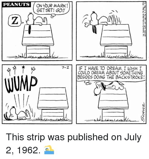 Memes, Peanuts, and 🤖: PEANUTS  ON YOUR MARK!  GET SET! GO!  7-2 IF I HAVE TO DREAM, I WISH I  COULD DREAM ABOUT SOMETHING  BESIDES DOING THE BACKSTROKE! This strip was published on July 2, 1962. 🏊