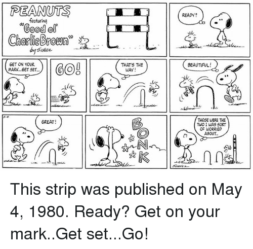 """Beautiful, Charlie, and Memes: PEANUTS  READY?  featuring  Good ol  Charlie(Broum""""  -  GET ON YOUR  MARK..6ET SET...  THAT'S THE  BEAUTIFUL  WAY  べ4  THOSE WERE THE  TuO I WAS 50RT  OF WORRIED  ABOUT..  6REAT This strip was published on May 4, 1980. Ready? Get on your mark..Get set...Go!"""