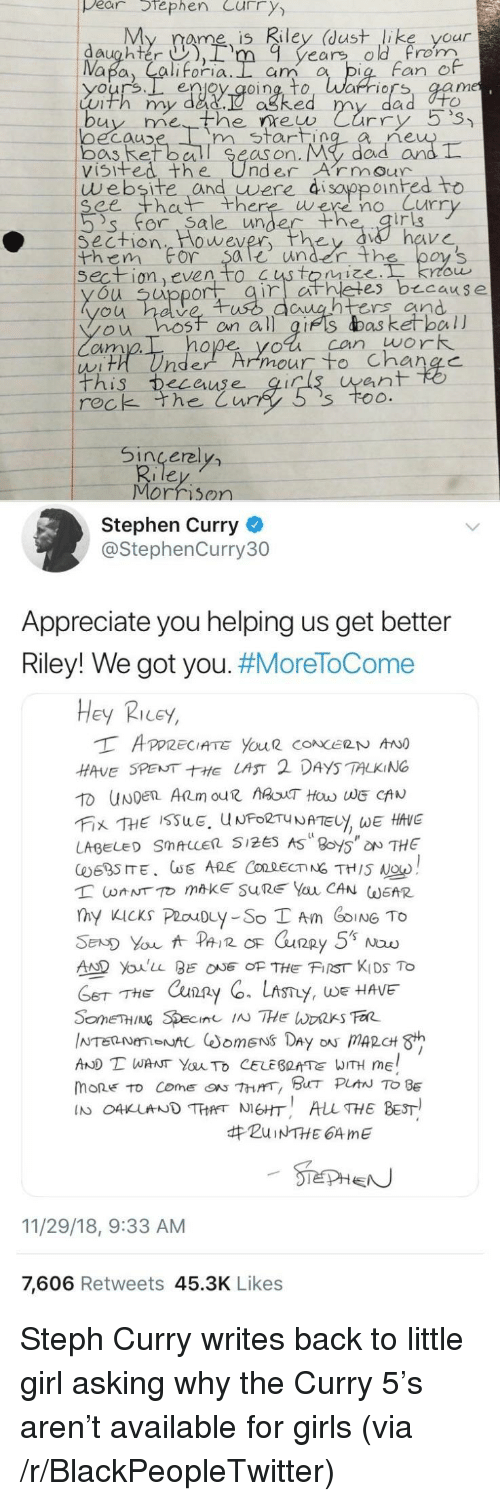 Blackpeopletwitter, Dad, and Girls: pear tephen Curry  My rame is Riley (dust like your  daughter ),rm 9 years old rom  Fan e  enjoy qoing, to, Warriors, aam  Luth my dad.  ne  oecauD  bos Ret ball Se  visifed the UnderArmour  m start  as on. My  dad arn  website and uwere di sayppoinhed to  ee th there were no Curr  's' for. Sa le unde  irig  Section  them For $ale under th  wever  on even to  es b cause  u uppor  untrs and  ou hosf on all gifs das ketball  cim  hope yol can work  his ecauseqir  ean  rec  k the Cur  Sincerel  Morrison  Stephen Curry  @StephenCurry30  Appreciate you helping us get better  Riley! We got you. #MoreToCome  Hey Ricey,  HAVE SPENTE LAST 2 DAYS TALKING  LABEL SMALLER 5125 AS 8oy5 NTHE  AD Youlu BEOF THE FIST KIDS To  THE Cxun2  y, WE HAVE  AND T WANT YauTo CELEBRATE WITH ME  mone to come『ON 7hrrr, BHT PLAN TO BE  IN O4KUNDTHANEHT ALL THE BEST  #ZuiNTHE 64 me  11/29/18, 9:33 AM  7,606 Retweets 45.3K Likes Steph Curry writes back to little girl asking why the Curry 5's aren't available for girls (via /r/BlackPeopleTwitter)