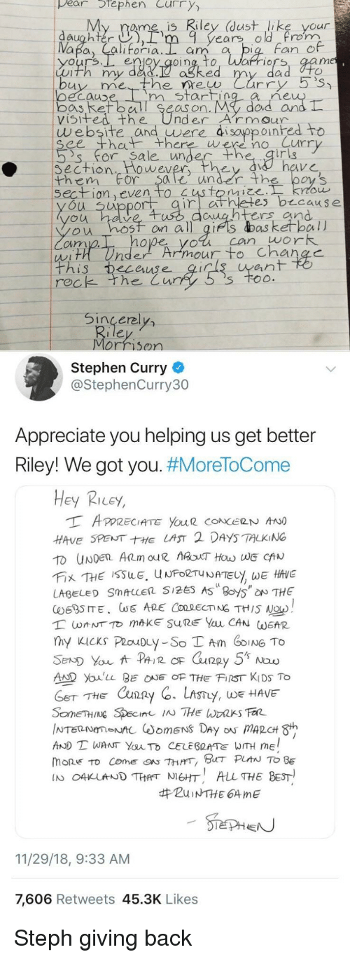 Dad, Stephen, and Stephen Curry: pear tephen Curry  My rame is Riley (dust like your  daughter ),rm 9 years old rom  Fan e  enjoy qoing, to, Warriors, aam  Luth my dad.  ne  oecauD  bos Ret ball Se  visifed the UnderArmour  m start  as on. My  dad arn  website and uwere di sayppoinhed to  ee th there were no Curr  's' for. Sa le unde  irig  Section  them For $ale under th  wever  on even to  es b cause  u uppor  untrs and  ou hosf on all gifs das ketball  cim  hope yol can work  ean  rec  k the Cur  Sincerel  Morrison  Stephen Curry  @StephenCurry30  Appreciate you helping us get better  Riley! We got you. #MoreToCome  Hey Ricey,  HAVE SPENTE LAST 2 DAYS TALKING  LABEL SMALLER 5125 AS 8oy5 NTHE  AD Youlu BEOF THE FIST KIDS To  THE Cxun2  y, WE HAVE  AND T WANT YauTo CELEBRATE WITH ME  mone to come『ON 7hrrr, BHT PLAN TO BE  IN O4KUNDTHANEHT ALL THE BEST  #ZuiNTHE 64 me  11/29/18, 9:33 AM  7,606 Retweets 45.3K Likes Steph giving back