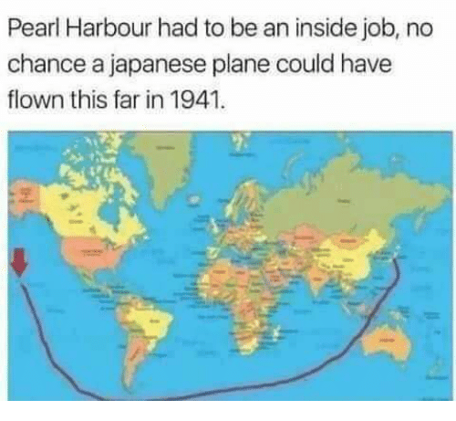 Funny, Inside Job, and Japanese: Pearl Harbour had to be an inside job, no  chance a japanese plane could have  flown this far in 1941