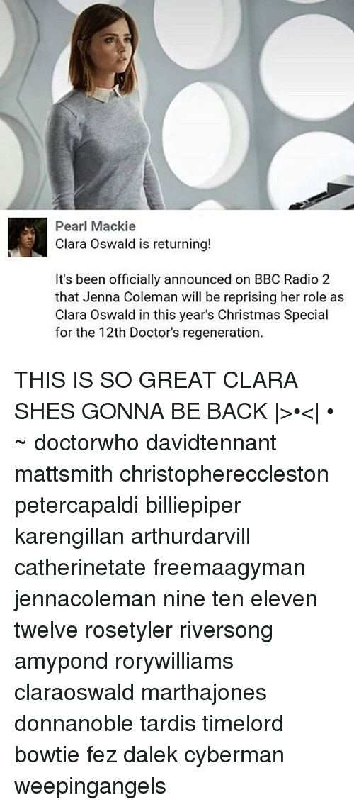 Christmas, Memes, and Radio: Pearl Mackie  Clara Oswald is returning!  It's been officially announced on BBC Radio 2  that Jenna Coleman will be reprising her role as  Clara Oswald in this year's Christmas Special  for the 12th Doctor's regeneration THIS IS SO GREAT CLARA SHES GONNA BE BACK |>•<| • ~ doctorwho davidtennant mattsmith christophereccleston petercapaldi billiepiper karengillan arthurdarvill catherinetate freemaagyman jennacoleman nine ten eleven twelve rosetyler riversong amypond rorywilliams claraoswald marthajones donnanoble tardis timelord bowtie fez dalek cyberman weepingangels