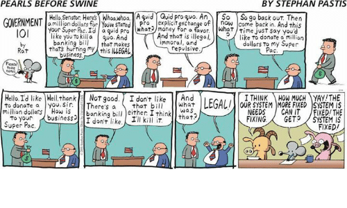 Hello, Memes, and Business: PEARLS BEFORE SWINE  BY STEPHAN PASTIS  Hello, Senator Heres  Whoa Whoa. A quid Quid pro quo. An  So So go back out. Then  GOERNMENT  am  on dollars for Youve STated Pro  of And this  OI  Your Super Id a quid pro Nhat for a favor What time just say you  like to killa quo. And  And that is illegal,  like to donate a million  banking bill  that makes  mmora  and  dollars to my Super  Rat  thats my this iLEGAL  repulsive  Paci  business  Please  take  note  Hello Id like Well thank  NOT good. don't like  And  I THINK  MUCH AYAY!THE  I to donate a you, Sir  There's a  that bill  What  LEGALI SYSTEM MORE FixED SYSTEM IS  million dollars How is  banking bill either I think  wa S  to your  business  that  I don't like.  Super Pac  NEEDS  CAN IT  JFIXED/THE  FIXING  GET  FIXED/
