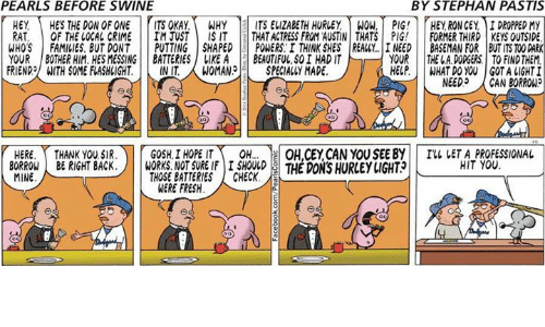 Crime, Dodgers, and Fresh: PEARLS BEFORE SWINE  BY STEPHAN PASTIS  HEY HES THE DON OF ONE ITS OKAY.WHY ITS EVIZABETH HURLEY WOW, PIG! HEY RON CEY, IDROPPED MY  RAT, OF THE LOCAL CRIME IM JUSTIS IT THAT ACTRESS FROM AUSTIN THATS PIG! FORMER THIRD KEYS OUTSIDE  WHOS FAMILIES. BUT DONT PUTTING SHAPED POWERS.I THINK SHES REALY. I NEED BASEMAN FOR BUT ITS TOO DARK  YOUR THE L.A. DODGERS TO FINDTHEM  YOUR BOTHER HIM. HES MESSING BATTERIES  FRIEND, ITH SOME FLASHLIGHT.|| INIT.  LIKEABEAUTIFUL, S0I HAD IT  WOMAN3|-| SPECIALLY MADE.  HELP.  WHAT DO YOU GOT A LIGHT  NEED,  CAN BORROW?  HERE.Y THANK YOU SIR.)|  GOSH | HOPE IT、  le  ON,CEYCAN YOUSEE BY| |  THE DONS HURLEYIGHT  I'll IETA-PROFESSIONAL  HIT YOU  OH  BO1KONE RIGHT BACSBATEHRE SECX THE DON'S HURLEY LIGHT  BORROWBRIGHT BACK.  MINE  NOT SURE IFI SHOULD  THOSE BATTERIES ! CHECK.  WERE FRESH