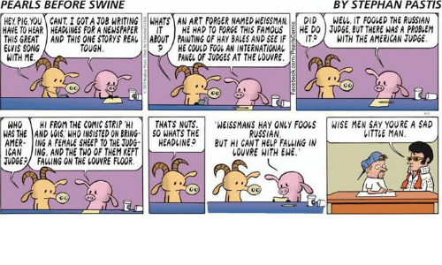 Memes, American, and Help: PEARLS BEFORE SWINE  BY STEPHAN PASTIS  HEY PIG YOU CANTI GOTA JOB WRITING WHATS AN ART FORGER NAMEDWEISSMAN.  DID  WELL, IT FOOLED THE RUSSIAN  HAVE TO HEAR HEADINES FOR A NEWSPAPER  IT HE HAD TO FORGE THIS FAMOUS  HE DO JUDGE, BUT THERE WAS A PROBLEM  THIS GREAT AND THIS ONE STORYS REAL ABOUT PAINTING OF HAy BALES AND SEE IF  IT  A WITH THE AMERICAN JUDGE.  ELVIS SONG  TOUGH.  9 HE COULD FOOL AN INTERNATIONAL  WITH ME  PANEL OF JUDGES AT THE LOUVRE.  E  WHO  HI FROM THE COMIC STRIP 'H  THATS NUTS  WEISSMANS HAy ONLY FOOLS WISE MEN SAY YOURE A SAD  RUSSIAN  LITTLE MAN  WAS THE AND LOIS WHO INSISTED ON BRING  SO WHATS THE  AMER- ING A FEMALE SHEEP TO THE JUDG  HEADLINES  BUT HI CANT HELP FALLING IN  CAN  JING, AND THE TWO OF THEM KEPT  LOUVRE WITH EWE.  TUDGE FAWING ON THE COVVRE FLOOR