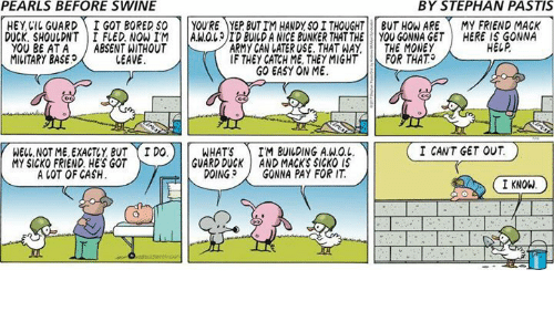 Bored, Memes, and Money: PEARLS BEFORE SWINE  BY STEPHAN PASTIS  HEYCI GUARDI GOT BORED SO YOU'RE YEP BUT IM HANDY,SO I THOUGHT BUT HOW AREMY FRIEND MACK  HERE IS GONNA  HELP  DUCK, SHOULDNT IFLED. NOWIM A.WOLID BUILD A NICE BUNKER THAT THEYOU GONNA GET  YOU BE ATA ABSENT WITHOUT  MILITARY BASE  ARMY CAN LATER USE. THAT WAY  IF THEY CATCH ME, THEYMIGHT  GO EASY ON ME  THE MONEY  FOR THAT.  LEAVE  I CANT GET OUT  WELL NOT ME, EXACTY BUT I DO  MY SICKO FRIEND HE'S GOT  WHATSIM BUILDING A.W.O.L  GUARD DUCK AND MACK'S SICKO IS  DOINGGONNA PAY FOR IT  A LOT OF CASH  I KNOW
