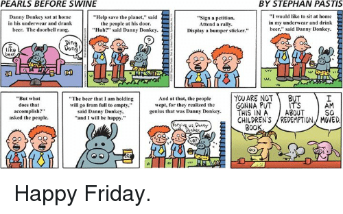 """Memes, 🤖, and Sat: PEARLS BEFORE SWINE  BY STEPHAN PASTIS  """"I would like to sit at home  Danny Donkey sat at home  """"Help save the planet,"""" said  """"Sign a petition.  the people at his door.  in my underwear and drink  in his underwear and drank  Attend a rally.  """"Huh?"""" said Danny Donkey.  beer,  said Danny Donkey.  beer. The doorbell rang.  Display a bumper sticker.""""  """"The beer that I am holding  And at that, the people  YOU ARE NOT  BUT  """"But what  GONNA PUT  ITS  AM  does that  will go from full to empty,""""  wept, for they realized the  accomplish?""""  said Danny Donkey,  genius that was Danny Donkey.  THIS IN A  ABOUT  SO  """"and I will be happy.""""  asked the people.  CHILDREN'S /REDEMPTION, MOVED  Forgive us,Danny  300 Happy Friday."""