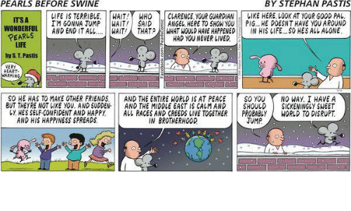 Confidence, Memes, and Creed: PEARLS BEFORE SWINE  BY STEPHAN PASTIS  ITSA  LIFE IS TERRIBLE.  WAIT!  WHO  CLARENCE YOUR GUARDIAN  LIKE HERE LOOK AT YOUR GOOD PAL  ITM GONMA JUMP  WAIT! SAID  E ANGEL HERE TO SHOW YOU  PIG... HE DOESNT HAVE yOU AROUND  WONDERFUL  AND END IT ALL.... WAIT THAT  WHAT WOULD HAVE HAPPENED  IN HIS LIFE...SO HES ALL ALONE  PEARLS  HAD YOU NEVER LIVED  LIFE  by S. T. Pastis  VERY  HEART.  RMING  SO HE HAS TO MAKE OTHER FRIENDS.  AND THE ENTIRE WORLD IS AT PEACE  TSO YOU Y NO WAY, I HAVE A  BUT THEYRE NOT LIKE YOU. AND SUDDEN-  AND THE MIDDLE EAST IS CALMAND  SHOULD  SICKENINGLY SHEET  CY HES SELF CONFIDENT AND HAPPY  ALL RACES AND CREEDS LIVE TOGETHER  PROBABLY  WORLD TO DISRUPT  JUMP  AND HIS HAPPINESS SPREADS  IN BROTHERHOOD