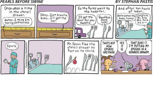 Memes, Spock, and Once Upon a Time: PEARLS BEFORE SWINE  BY STEPHAN PASTIS  Once upon a time  in the utens  So the forks went to  And after ten hours  of labor  the hospital.  Okay... Just breathe  drawer  Here comes the Congrats  I'll get the  Goodbye  baby Car  the  get baby, honey.  Honey... I think I'm  door for you  Mrs. Fork  vck  having contractions  t's a  Sweetie  Mr. Spoon fled the  THATS NOT YES  IM PUTTING IT.  drawer as  MY  THAT DOES HOW Spock  SPORKS  IS SPOONS IN A  fast as he could  ARE MADE  SEPARATE DRAWER