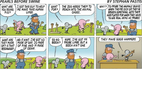 Bodies , Fake, and Memes: PEARLS BEFORE SWINE  BY STEPHAN PASTIS  WHAT ARE ) İ GOT THIS GUY TO HELP r HAT -THE ZOO NEEDSTEMT0-KWHyp T PROBETHEANIMALS,BODIES  YOU DOING. ME MAKE FAKE HUMAN |トFOR) REACH INTO THE ANIMAL  WHEN THEYRE SICK OR THEYVE  BROKEN SOMETHING GETS THEM  HABITUATED FOR WHEN THEY HAVE  TO USE REAL ARMS AS PROBES.  PIGS  しIMES  CAGES  WHAT ARE NQ ITAINT IVE GOT 60 | |( SO NO ( NOPE. IVE GOT 99  THEY MADE I MADE OF OAK. 20 MADE | |( BEECH) PROBE IIMBS, BUTA  OF? IS THAT OF PINE AND 19 MADE  BEECHWOOD  THEY MAKE GOOD HAMMERS。  BEECH AINT ONE  OF CEDAR.