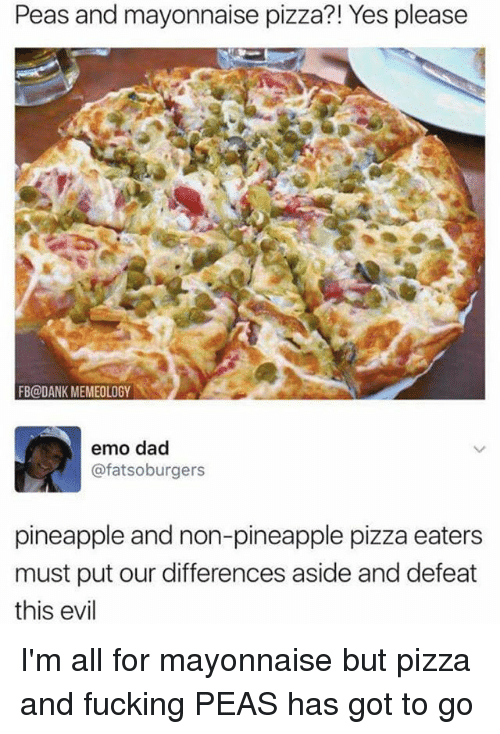 Dad, Dank, and Emo: Peas and mayonnaise pizza?! Yes please  FB@DANK MEMEOLOGY  emo dad  @fatsoburgers  pineapple and non-pineapple pizza eaters  must put our differences aside and defeat  this evil I'm all for mayonnaise but pizza and fucking PEAS has got to go