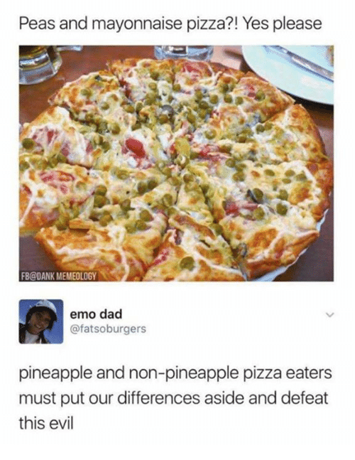 Dad, Dank, and Emo: Peas and mayonnaise pizza?! Yes please  FB@DANK MEMEOLOGY  emo dad  @fatsoburgers  pineapple and non-pineapple pizza eaters  must put our differences aside and defeat  this evil
