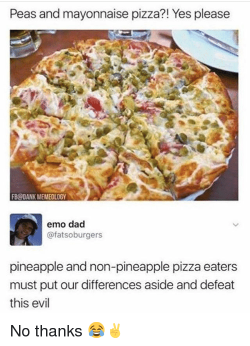 Dad, Dank, and Emo: Peas and mayonnaise pizza?! Yes please  FB@DANK MEMEOLOGY  emo dad  @fatsoburgers  pineapple and non-pineapple pizza eaters  must put our differences aside and defeat  this evil No thanks 😂✌️