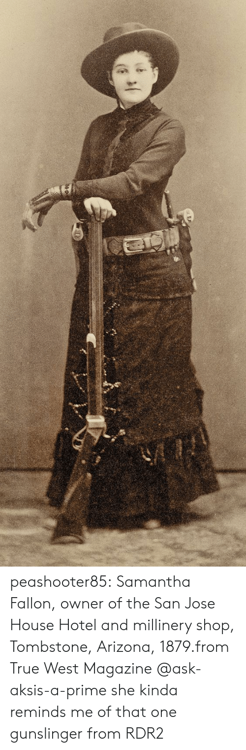 True, Tumblr, and Arizona: peashooter85:  Samantha Fallon, owner of the San Jose House Hotel and millinery shop, Tombstone, Arizona, 1879.from True West Magazine  @ask-aksis-a-prime she kinda reminds me of that one gunslinger from RDR2