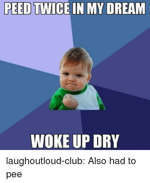 Club, Tumblr, and Blog: PEED  TWICE IN MY DREAM  WOKE UP DRY laughoutloud-club:  Also had to pee
