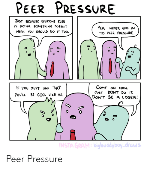 Pressure, Cool, and Mean: PeER PRESSURE  JUsT BEcAUSE EVERyoNE ELSE  IS DOING SOMETHING DOESN'T  YEA, NEVER GIVE IN  MEAN yOv SHOULD DO IT TOO.  TO PEER PRESSURE  IF YOU JUST SAY 'NO.  Come ON MAN,  JUST DONT Do IT.  yovlu BE COOL LIkE vs.  DON'T BE A LOSER!  bigbuddyboy-draws Peer Pressure