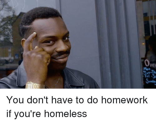 Blackpeopletwitter, Homeless, and Homework: Pei  Mon  Tri-S You don't have to do homework if you're homeless