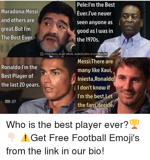 Barcelona, Drugs, and Memes: Pele:I'm the Best  Maradona: Messi  Euer lue neuer  and others are  seen anyone as  great But I'm  good as I was in  The Best Euer.  the 1970s.  FOOT bALL IS MY DRUG, BARCELONA IS MY  DEALER  Messi:There are  Ronaldo: I'm the  many like Xaui,  Best Player of  Iniesta  Ronaldo.  the last 20 years.  I don't know if  I'm the best,Le  mR,47  the fans decide Who is the best player ever?🏆👇🏻 ⚠️Get Free Football Emoji's from the link in our bio!