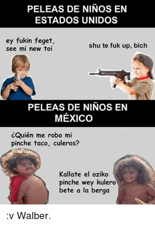 Mexico, Espanol, and New: PELEAS DE NINOS EN  ESTADOS UNIDOS  ey fukin feget,  shu te fuk up, bich  see mi new toi  PELEAS DE NINOS EN  MEXICO  cQuién me robo mi  pinche taco, culeros?  Kallate el oziko  pinche wey kulero  bete a la berga :v Walber.