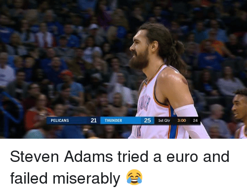 Steven Adams, Euro, and Thunder: PELICANS  21 THUNDER  25 1st Qtr 3:00 24 Steven Adams tried a euro and failed miserably 😂