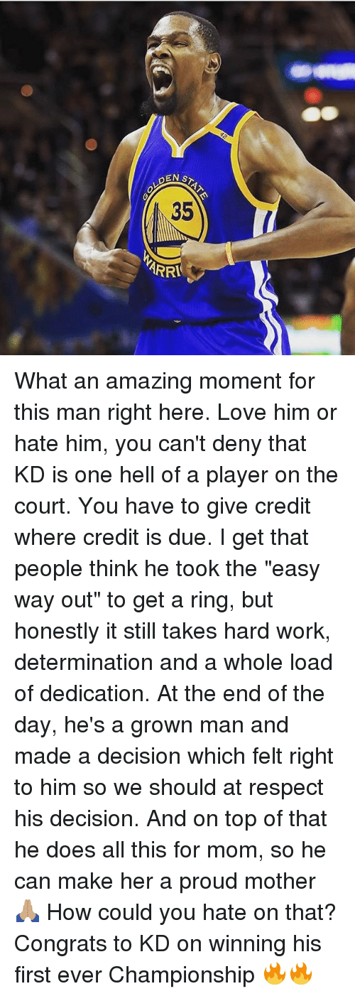 """Love, Memes, and Respect: PEN  35  ARRA What an amazing moment for this man right here. Love him or hate him, you can't deny that KD is one hell of a player on the court. You have to give credit where credit is due. I get that people think he took the """"easy way out"""" to get a ring, but honestly it still takes hard work, determination and a whole load of dedication. At the end of the day, he's a grown man and made a decision which felt right to him so we should at respect his decision. And on top of that he does all this for mom, so he can make her a proud mother 🙏🏽 How could you hate on that? Congrats to KD on winning his first ever Championship 🔥🔥"""