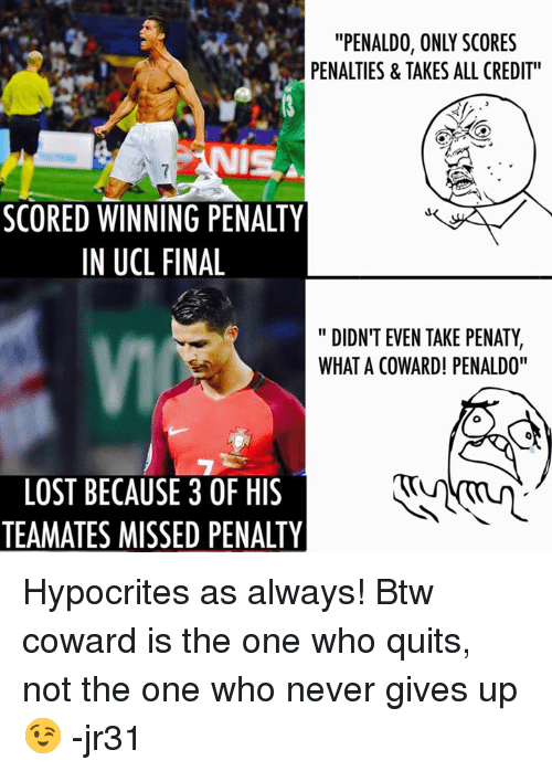 """Finals, Memes, and Lost: """"PENALDO, ONLY SCORES  PENALTIES & TAKES ALL CREDIT  SCORED WINNING PENALTY  IN UCL FINAL  """" DIDN'T EVEN TAKE PENATY,  WHAT A COWARD! PENALDO""""  VI  LOST BECAUSE 3 OF HIS  TEAMATES MISSED PENALTY Hypocrites as always!   Btw coward is the one who quits, not the one who never gives up😉   -jr31"""