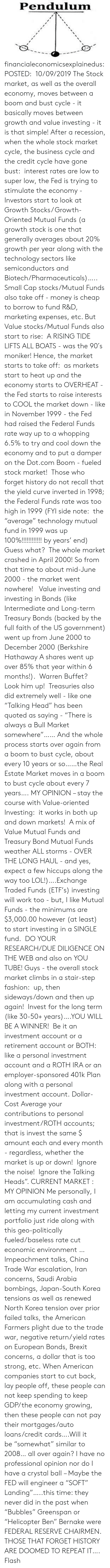 """Curving, Fashion, and Head: Pendulum financialeconomicsexplainedus: POSTED: 10/09/2019 The Stock market, as well as the overall economy, moves between a boom and bust cycle - it basically moves between growth and value investing - it is that simple! After a recession, when the whole stock market cycle, the business cycle and the credit cycle have gone bust: interest rates are low to super low, the Fed is trying to stimulate the economy - Investors start to look at Growth Stocks/ Growth-Oriented Mutual Funds (a growth stock is one that generally averages about 20% growth per year along with the technology sectors like semiconductors and Biotech/Pharmaceuticals)….. Small Cap stocks/Mutual Funds also take off - money is cheap to borrow to fund R&D, marketing expenses, etc.  But Value stocks/Mutual Funds also start to rise: A RISING TIDE LIFTS ALL BOATS - was the 90′s moniker! Hence, the market starts to take off: as markets start to heat up and the economy starts to OVERHEAT - the Fed starts to raise interests to COOL the market down - like in November 1999 - the Fed had raised the Federal Funds rate way up to a whopping 6.5% to try and cool down the economy and to put a damper on the Dot.com Boom - fueled stock market!  Those who forget history do not recall that the yield curve inverted in 1998; the Federal Funds rate was too high in 1999 (FYI side note: the """"average"""" technology mutual fund in 1999 was up 100%!!!!!!!!!!!! by years' end) Guess what? The whole market crashed in April 2000! So from that time to about mid-June 2000 - the market went nowhere! Value investing and investing in Bonds (like Intermediate and Long-term Treasury Bonds (backed by the full faith of the US government) went up from June 2000 to December 2000 (Berkshire Hathaway A shares went up over 85% that year within 6 months!). Warren Buffet? Look him up! Treasuries also did extremely well - like one """"Talking Head"""" has been quoted as saying - """"There is always a Bull Market somewhere""""…… And the w"""