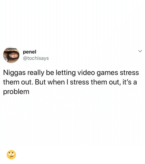 Memes, Video Games, and Games: penel  @tochisays  Niggas really be letting video games stress  them out. But when I stress them out, it's a  problem 🙄