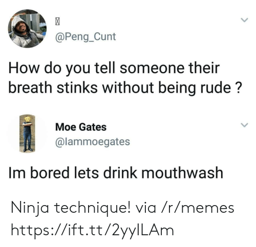 Bored, Memes, and Rude: @Peng_Cunt  How do you tell someone their  breath stinks without being rude?  Moe Gates  @lammoegates  Im bored lets drink mouthwash Ninja technique! via /r/memes https://ift.tt/2yyILAm