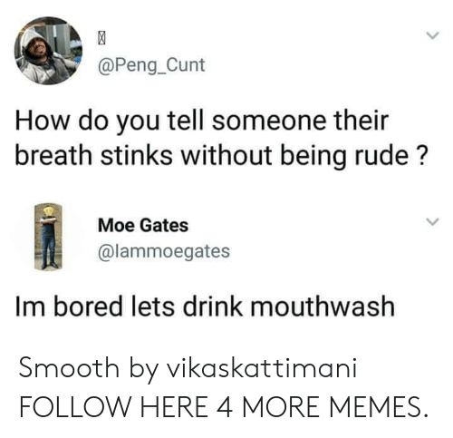 Bored, Dank, and Memes: @Peng_Cunt  How do you tell someone their  breath stinks without being rude?  Moe Gates  @lammoegates  Im bored lets drink mouthwash Smooth by vikaskattimani FOLLOW HERE 4 MORE MEMES.