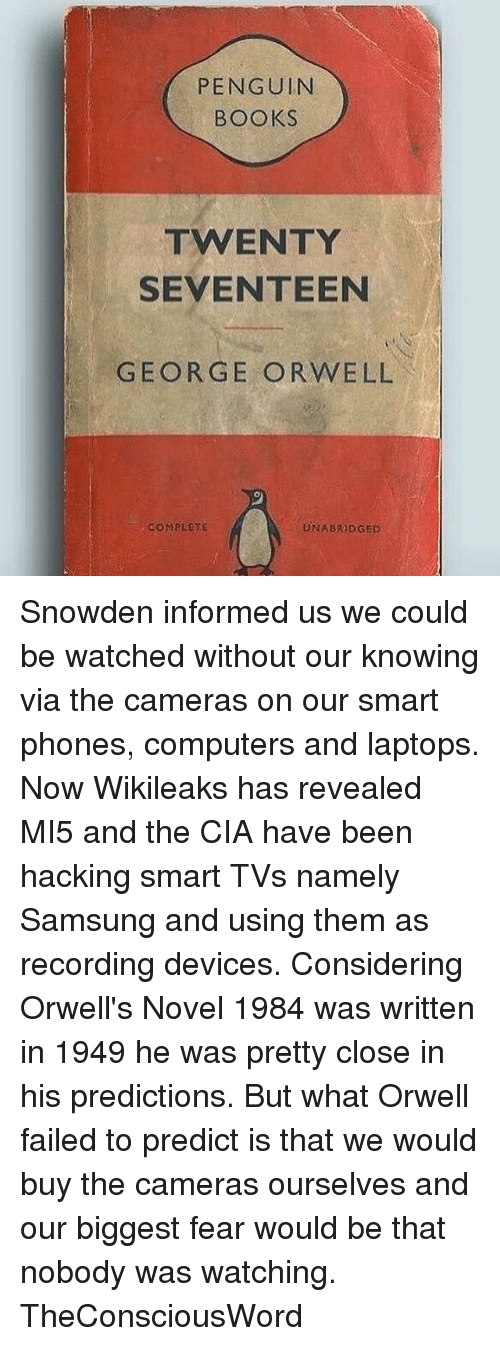 Memes, Penguin, and Penguins: PENGUIN  BOOKS  TWENTY  SEVENTEEN  GEORGE ORWELL  COMPLETE  UNABRIDGED Snowden informed us we could be watched without our knowing via the cameras on our smart phones, computers and laptops. Now Wikileaks has revealed MI5 and the CIA have been hacking smart TVs namely Samsung and using them as recording devices. Considering Orwell's Novel 1984 was written in 1949 he was pretty close in his predictions. But what Orwell failed to predict is that we would buy the cameras ourselves and our biggest fear would be that nobody was watching. TheConsciousWord