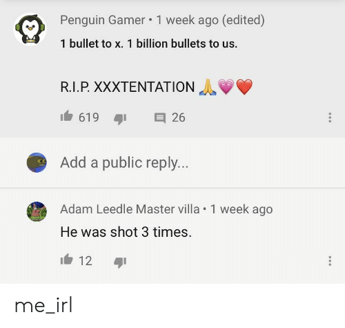 Penguin, Irl, and Me IRL: Penguin Gamer 1 week ago (edited)  1 bullet to x. 1 billion bullets to us.  R.I.P XXXTENTATION  Add a public reply...  Adam Leedle Master villa . 1 week ago  He was shot 3 times.  12 me_irl