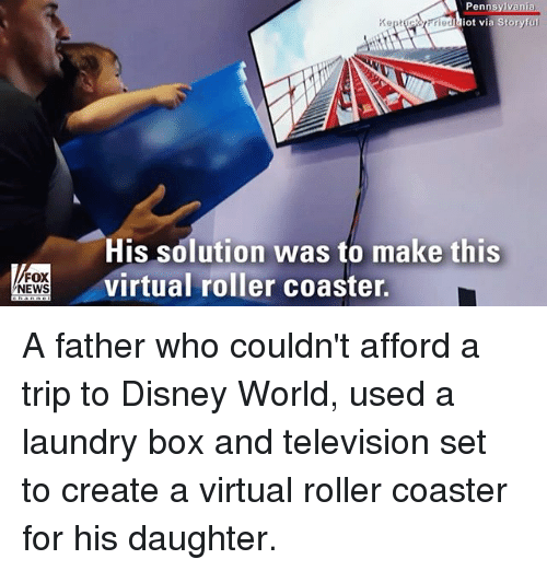 Disney, Disney World, and Laundry: Pennsy  ot vi  His solution was to make this  virtual roller coaster.  FOX  NEWS A father who couldn't afford a trip to Disney World, used a laundry box and television set to create a virtual roller coaster for his daughter.