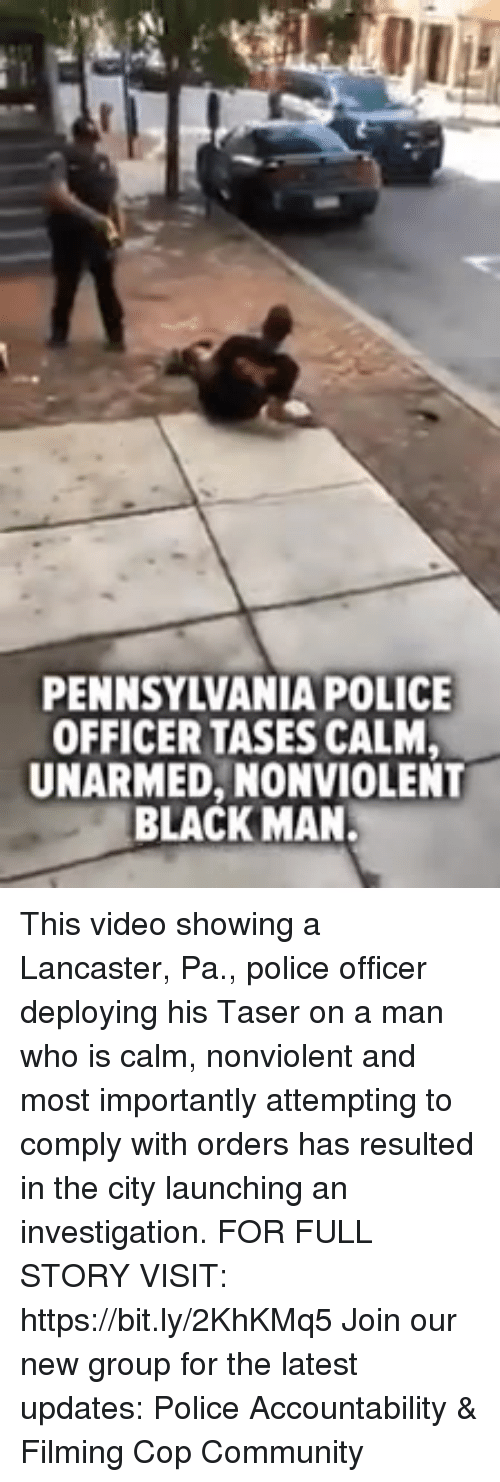 Community, Memes, and Police: PENNSYLVANIA POLICE  OFFICER TASES CALM  UNARMED, NONVIOLENT  BLACK MAN. This video showing a Lancaster, Pa., police officer deploying his Taser on a man who is calm, nonviolent and most importantly attempting to comply with orders has resulted in the city launching an investigation. FOR FULL STORY VISIT: https://bit.ly/2KhKMq5 Join our new group for the latest updates: Police Accountability & Filming Cop Community