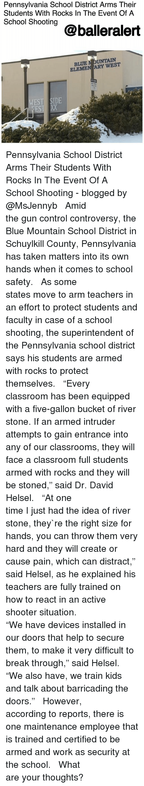 "Memes, School, and Taken: Pennsylvania School District Arms Their  Students With Rocks In The Event Of A  School Shooting  @balleralert  BLUE N OUNTAIN  ELEMEN ARY WEST  WEST SIDE  EST Pennsylvania School District Arms Their Students With Rocks In The Event Of A School Shooting - blogged by @MsJennyb ⠀⠀⠀⠀⠀⠀⠀⠀⠀ ⠀⠀⠀⠀⠀⠀⠀⠀⠀ Amid the gun control controversy, the Blue Mountain School District in Schuylkill County, Pennsylvania has taken matters into its own hands when it comes to school safety. ⠀⠀⠀⠀⠀⠀⠀⠀⠀ ⠀⠀⠀⠀⠀⠀⠀⠀⠀ As some states move to arm teachers in an effort to protect students and faculty in case of a school shooting, the superintendent of the Pennsylvania school district says his students are armed with rocks to protect themselves. ⠀⠀⠀⠀⠀⠀⠀⠀⠀ ⠀⠀⠀⠀⠀⠀⠀⠀⠀ ""Every classroom has been equipped with a five-gallon bucket of river stone. If an armed intruder attempts to gain entrance into any of our classrooms, they will face a classroom full students armed with rocks and they will be stoned,"" said Dr. David Helsel. ⠀⠀⠀⠀⠀⠀⠀⠀⠀ ⠀⠀⠀⠀⠀⠀⠀⠀⠀ ""At one time I just had the idea of river stone, they`re the right size for hands, you can throw them very hard and they will create or cause pain, which can distract,"" said Helsel, as he explained his teachers are fully trained on how to react in an active shooter situation. ⠀⠀⠀⠀⠀⠀⠀⠀⠀ ⠀⠀⠀⠀⠀⠀⠀⠀⠀ ""We have devices installed in our doors that help to secure them, to make it very difficult to break through,"" said Helsel. ""We also have, we train kids and talk about barricading the doors."" ⠀⠀⠀⠀⠀⠀⠀⠀⠀ ⠀⠀⠀⠀⠀⠀⠀⠀⠀ However, according to reports, there is one maintenance employee that is trained and certified to be armed and work as security at the school. ⠀⠀⠀⠀⠀⠀⠀⠀⠀ ⠀⠀⠀⠀⠀⠀⠀⠀⠀ What are your thoughts?"