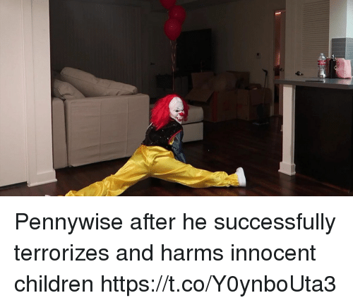 Children, Funny, and Pennywise: Pennywise after he successfully terrorizes and harms innocent children https://t.co/Y0ynboUta3