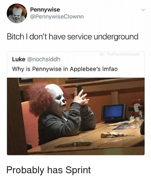 Bitch, Applebee's, and Sprint: Pennywise  @PennywiseClownn  Bitch I don't have service underground  G: TheFunnyIntrovert  Luke @nochsiddh  Why is Pennywise in Applebee's Imfao Probably has Sprint