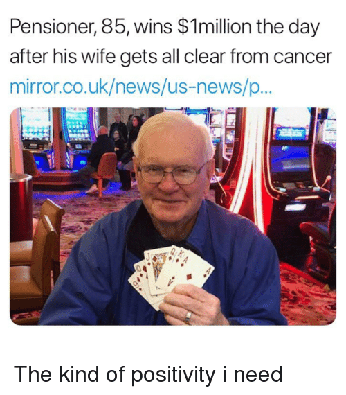 News, Cancer, and Mirror: Pensioner, 85, wins $1million the day  after his wife gets all clear from cancer  mirror.co.uk/news/us-news/p  0 4 The kind of positivity i need
