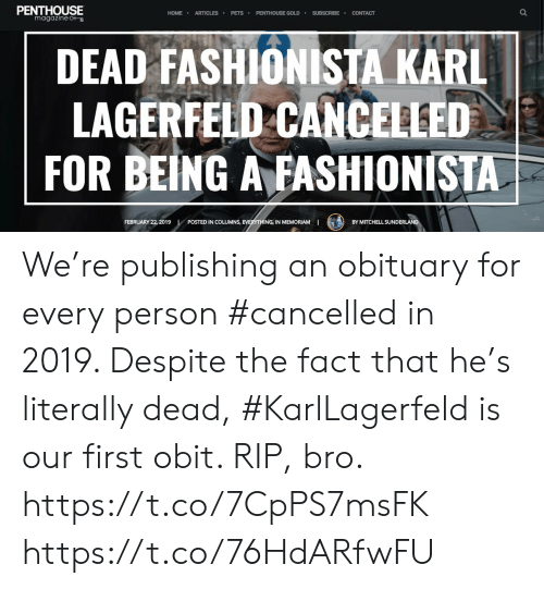 Memes, Pets, and Home: PENTHOUSE  magazine  HOME ARTICLES PETS PENTHOUSE GOLDSUBSCRIBE CONTACT  DEAD FASHIONISTA KARL  LAGERFELD CANCELLED  FOR BEING AFASHİONISTA  FEBRUARY 22, 2019  NS, EVERYTHING IN MEMORIAMI  POSTED IN COLUMNS,  BY MITCHELL SUNDER  LAN We're publishing an obituary for every person #cancelled in 2019. Despite the fact that he's literally dead, #KarlLagerfeld is our first obit. RIP, bro. https://t.co/7CpPS7msFK https://t.co/76HdARfwFU