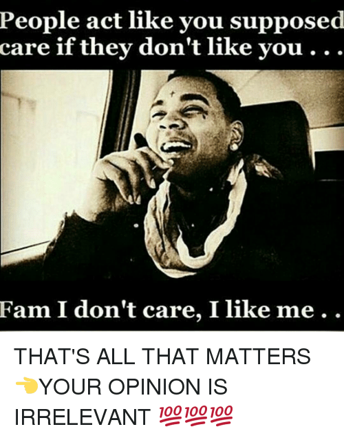 people act like you supposed care if they dont like you