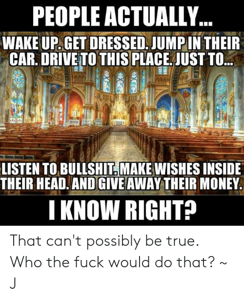 Head, Memes, and Money: PEOPLE ACTUALLY..  WAKE UP. GET DRESSED. JUMP IN THEIR  CAR. DRIVE TO THIS PLACE JUST TO  LISTEN TO BULLSHIT. MAKE WISHES INSIDE  THEIR HEAD.AND GIVE AWAY THEIR MONEY  I KNOW RIGHT? That can't possibly be true. Who the fuck would do that? ~ J