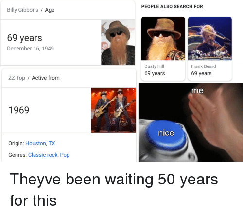 Beard, Pop, and Houston: PEOPLE ALSO SEARCH FOR  Billy Gibbons / Age  69 years  December 16, 1949  Dusty Hill  69 years  Frank Beard  69 years  ZZ Top / Active fronm  me  1969  nice  Origin: Houston, TX  Genres: Classic rock, Pop Theyve been waiting 50 years for this