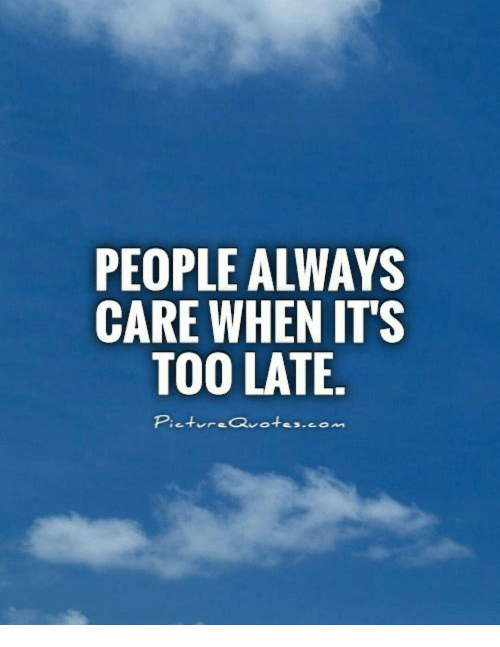 PEOPLE ALWAYS CARE WHEN ITS TOO LATE Picture Quotes Meme On MEME Gorgeous Late Quotes