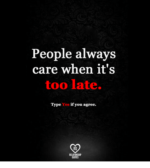People Always Care When Its Too Late T Pe Yes If You Agree