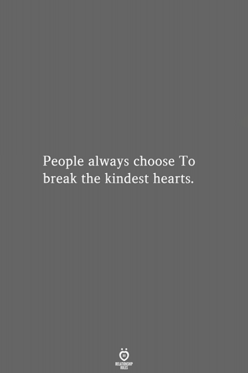 Break, Hearts, and Always: People always choose To  break the kindest hearts.