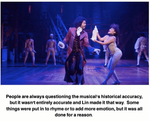 Memes, Putin, and Historical: People are always questioning the musical's historical accuracy,  but it wasn't entirely accurate and Lin made it that way. Some  things were putin to rhyme or to add more emotion, but it was all  done for a reason.
